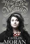 """Caitlin Moran puts a new face on feminism, cutting to the heart of women's issues today with her irreverent, transcendent, and hilarious How to Be a Woman. """"Half memoir, half polemic, and entirely necessary,"""" (Elle UK), Moran's debut was an instant runaway bestseller in England as well as an Amazon UK Top Ten book of the year; still riding high on bestseller lists months after publication, it is a bona fide cultural phenomenon."""