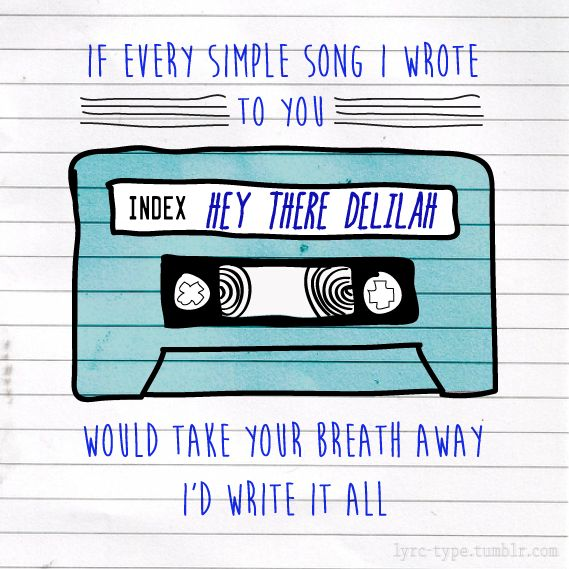 "If every simple song I wrote to you / would take your breath away / I'd write it all / even more in love with me you'd fall — Plain White T's ""Hey There Delilah"" lyrics 