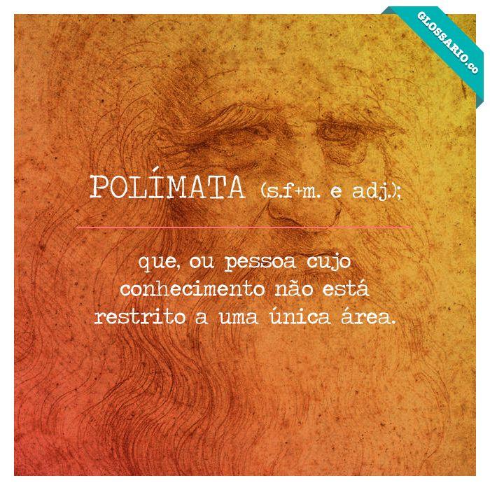 POLÍMATA (s.f+m. e adj.); que, ou pessoa cujo conhecimento não está restrito a uma única área.