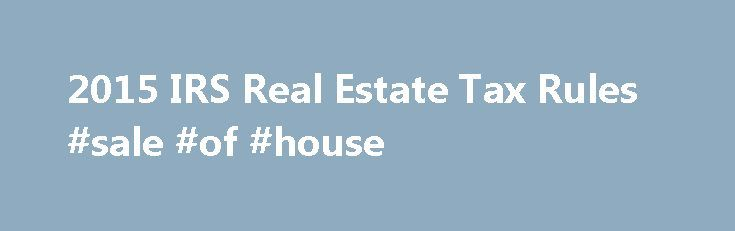 2015 IRS Real Estate Tax Rules #sale #of #house http://property.nef2.com/2015-irs-real-estate-tax-rules-sale-of-house/  What are the 2015 IRS Real Estate Tax Rules If you own real estate, you will find all the information you need regarding IRS real estate tax rules for your property here. Real Estate Owner focuses on the 2015 IRS real estate tax rules which you will use for your 2014 tax return. By understanding and utilizing tax breaks available to you, you will minimize your tax…