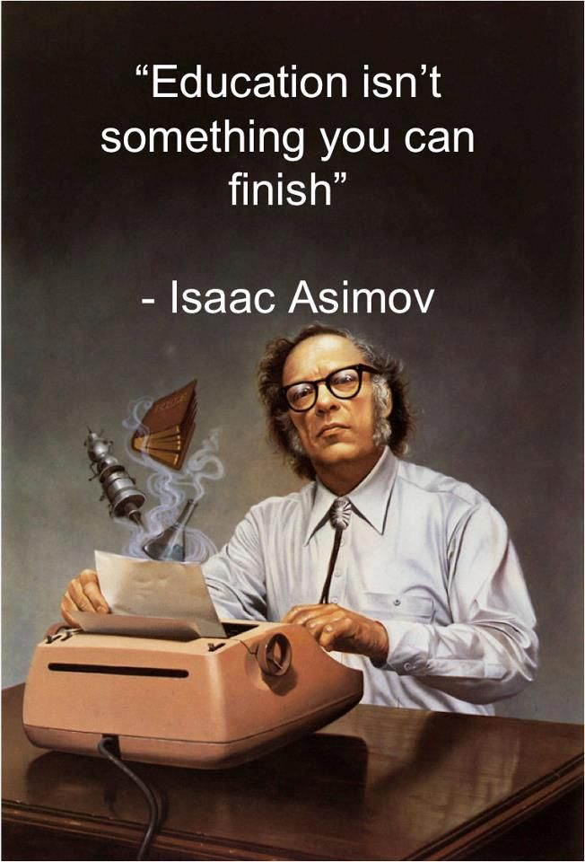 Isaac Asimov: 'Education isn't something you can finish.' So very, very true.