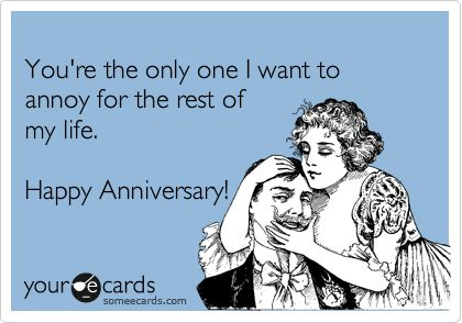 Funny Anniversary Ecard: You're the only one I want to annoy for the rest of my life. Happy Anniversary!