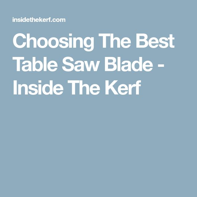 Choosing The Best Table Saw Blade - Inside The Kerf