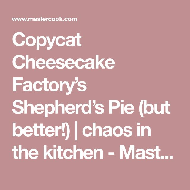 Copycat Cheesecake Factory's Shepherd's Pie (but better!) | chaos in the kitchen - MasterCook
