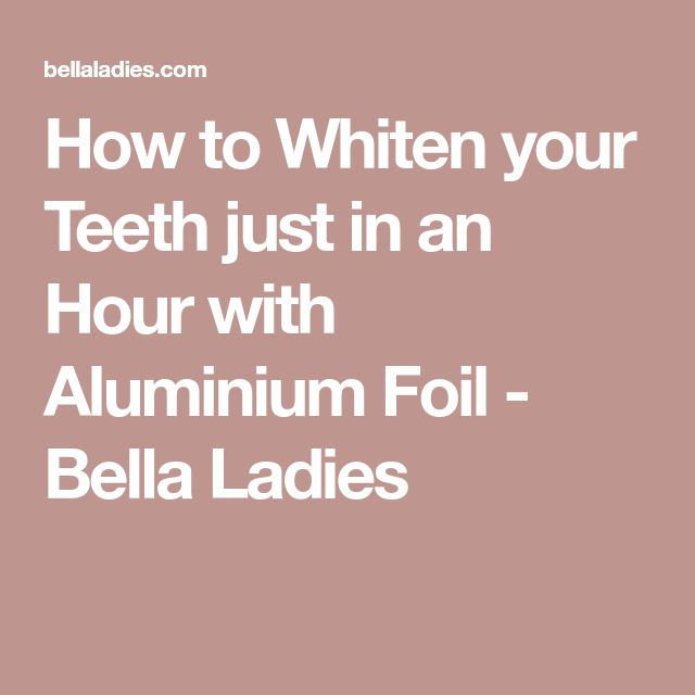 How to Whiten your Teeth just in an Hour with Aluminium Foil - Bella Ladies