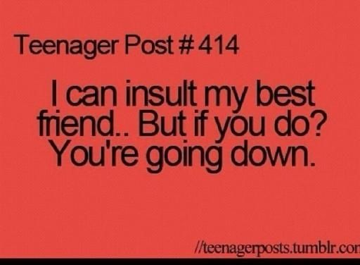 best friend teenage post | ... best friend it is an act of love if you insult my best friend you re
