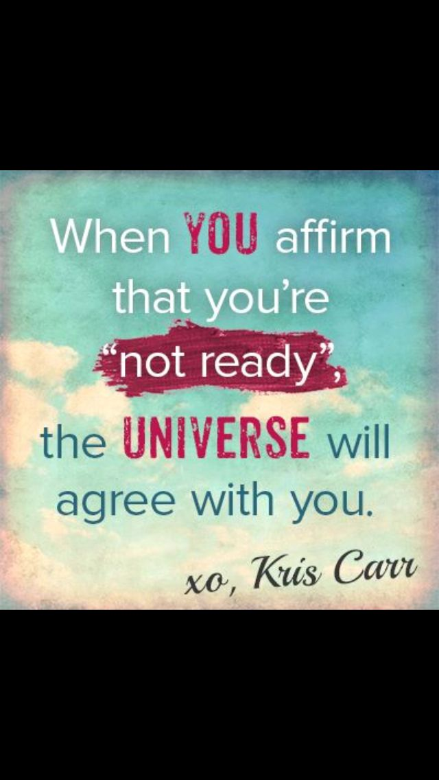 When you affirm that you're not ready, the universe will agree with you. - Kris Carr