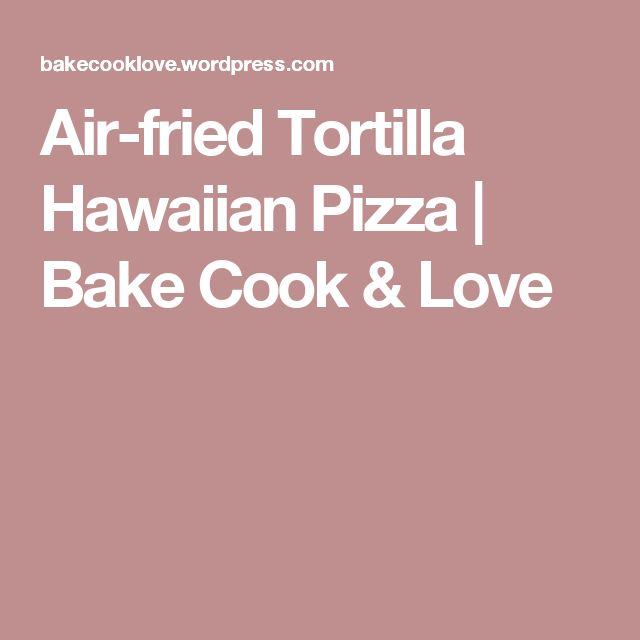 Air-fried Tortilla Hawaiian Pizza | Bake Cook & Love