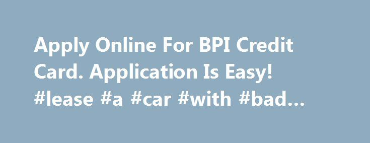 Apply Online For BPI Credit Card. Application Is Easy! #lease #a #car #with #bad #credit http://credit-loan.nef2.com/apply-online-for-bpi-credit-card-application-is-easy-lease-a-car-with-bad-credit/  #online credit card application # BPI Credit Card BPI credit cards offer great deals with a wide selection of cards. Enjoy discounts from partner establishments like Petron and Delta Airlines. Or get a fashion edge with the BPI Edge Card. Compare all BPI credit cards and apply today. Get the…
