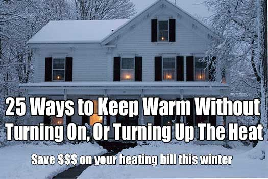 25 Ways to Keep Warm Without Turning On, Or Turning Up The Heat. Save hundreds of dollars over the winter with these steps.