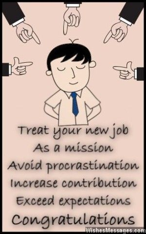Treat your new job as a mission. Avoid procrastination, increase contribution and exceed expectations. Congratulations. via WishesMessages.com