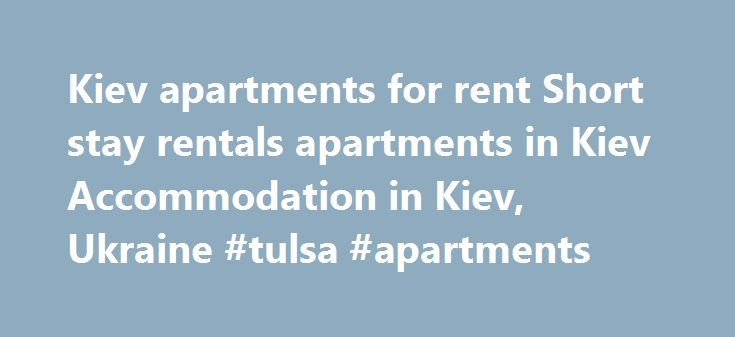 Kiev apartments for rent Short stay rentals apartments in Kiev Accommodation in Kiev, Ukraine #tulsa #apartments http://apartment.remmont.com/kiev-apartments-for-rent-short-stay-rentals-apartments-in-kiev-accommodation-in-kiev-ukraine-tulsa-apartments/  #kiev apartments # KIEV APARTMENTS FOR RENT Apartments in Kiev is well-known service for those who frequently visit this town. In spite of rising offer on the hotel market daily rent of apartment in Kiev keep on attracting visitors. Majority…