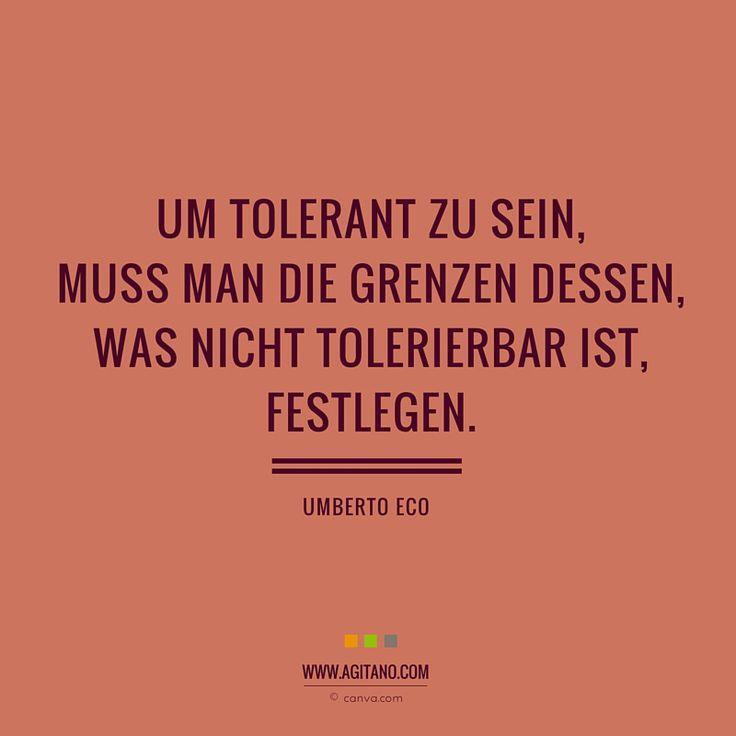 Um tolerant zu sein, muss man die Grenzen dessen, was nicht tolerierbar ist, festlegen. Zitat - Umberto Eco