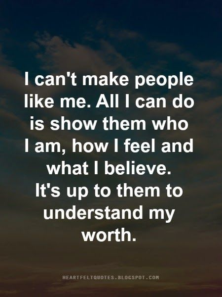 I can't make people like me. All I can do is show them who I am, how I feel and what I believe. It's up to them to understand my worth.
