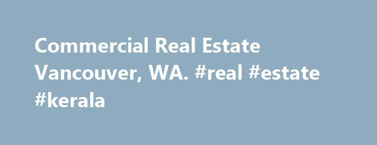 Commercial Real Estate Vancouver, WA. #real #estate #kerala http://real-estate.remmont.com/commercial-real-estate-vancouver-wa-real-estate-kerala/  #vancouver wa real estate # Welcome Written by Administrator on 06 March 2011 Why invest in the Vancouver- Clark County Washington Area? Blessed by a mild climate and a great quality of life, Southwest Washington area is wonderful places to live. Free of many of the blights of big city life, like smog and heavy… Read More »The post Commercial…
