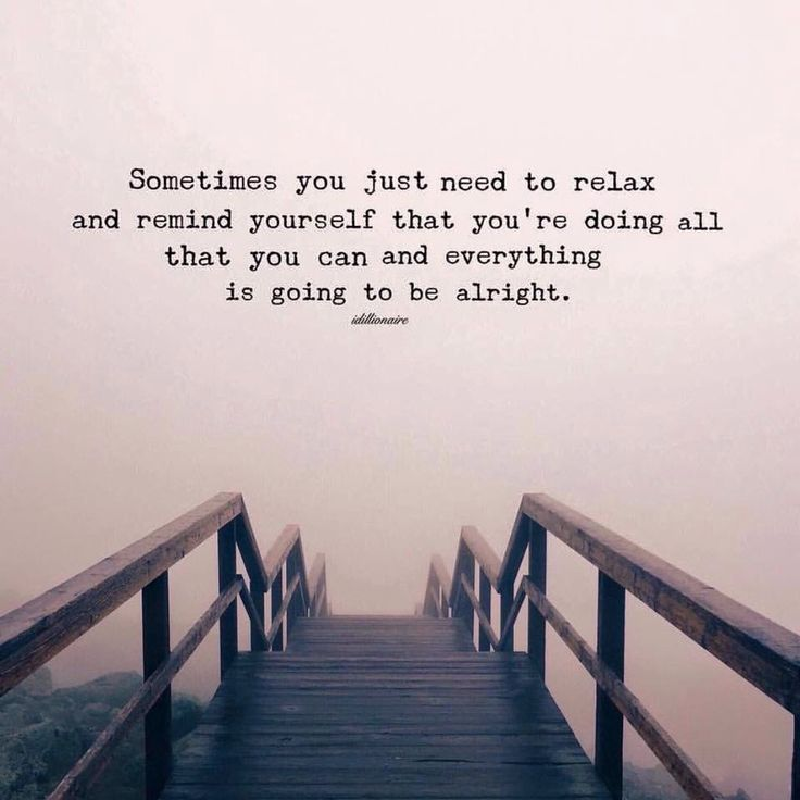 Sometimes you just need to relax and remind yourself that you're doing all that you can and everything is going to be alright,