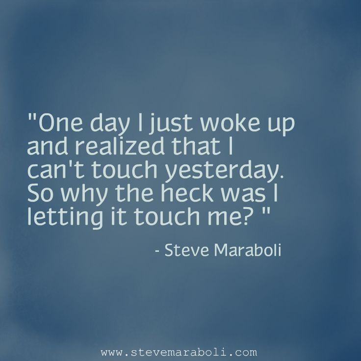 """One day I just woke up and realized that I can't touch yesterday. So why the heck was I letting it touch me?"" - Steve Maraboli #quote"
