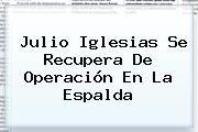 http://tecnoautos.com/wp-content/uploads/imagenes/tendencias/thumbs/julio-iglesias-se-recupera-de-operacion-en-la-espalda.jpg Julio. Julio Iglesias se recupera de operación en la espalda, Enlaces, Imágenes, Videos y Tweets - http://tecnoautos.com/actualidad/julio-julio-iglesias-se-recupera-de-operacion-en-la-espalda/
