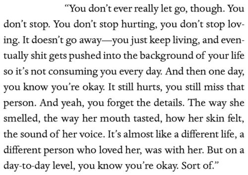 """""""You don't ever really let go, though. You don't stop. You don't stop hurting, you don't stop loving. It doesn't go away- you just keep living, and eventually shit gets pushed into the background of your life so it's not consuming you every day. And then one day, you know you're okay. It still hurts, you still miss that person. And yeah, you forget the details. The way [they] smelled, the way [their] mouth tasted,...."""