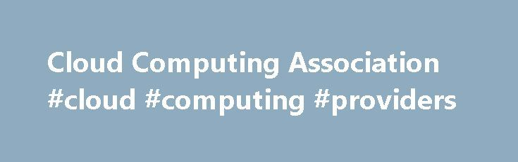 Cloud Computing Association #cloud #computing #providers http://georgia.nef2.com/cloud-computing-association-cloud-computing-providers/  # Cloud Computing Association Mission Statement The Cloud Computing Association (CCA) is an independent membership organization dedicated to building a community of end-users and service providers of cloud-based solutions and products. Our goal is to promote the adoption and use of cloud-based technologies by large-cap and small-to-middle-market enterprises…