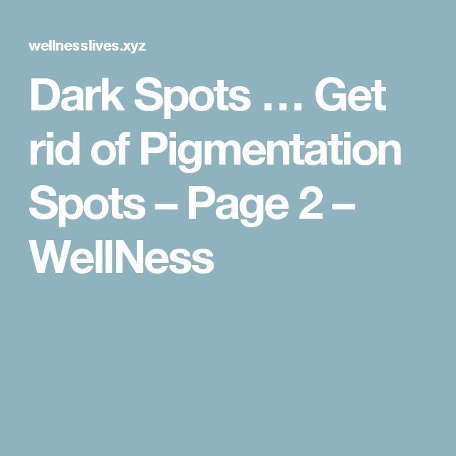 Dark Spots … Get rid of Pigmentation Spots – Page 2 – WellNess