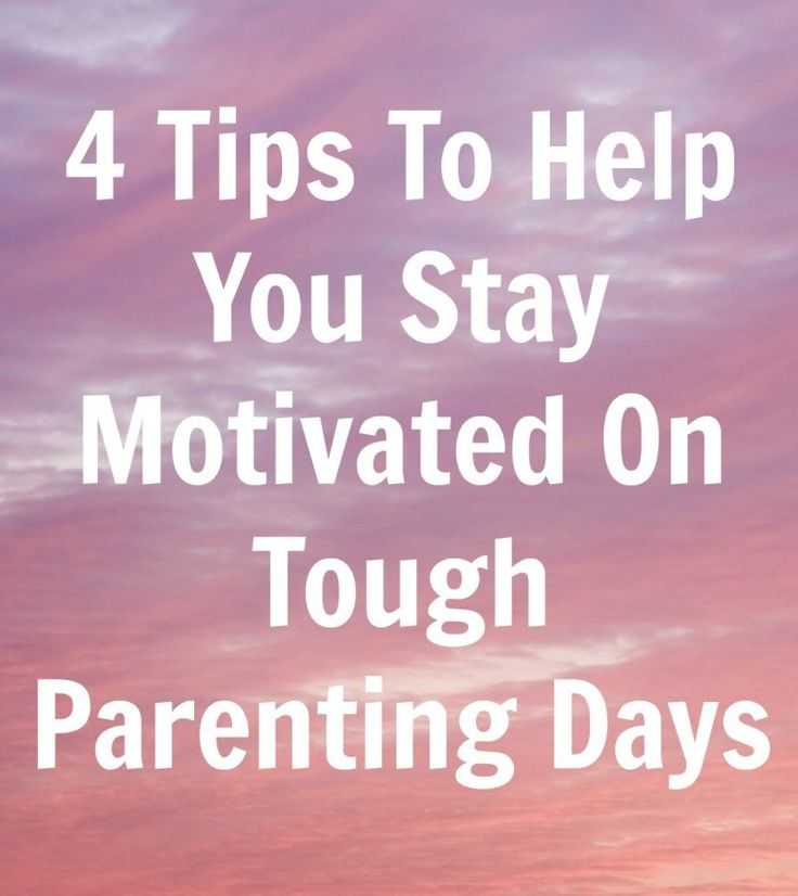4 Tips To Help You Stay Motivated On Tough Parenting Days