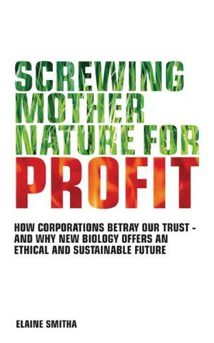 Screwing Mother Nature for Profit: How Corporations Betray Our Trust - and Why New Biology Offers an Ethical and Sustainable Future by Elaine Smitha. $5.24. 256 pages. Publisher: Watkins Publishing (January 5, 2011). Author: Elaine Smitha