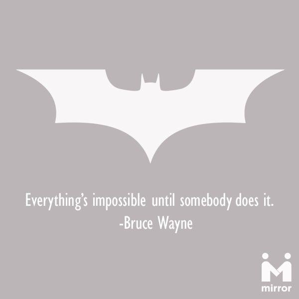"Batman the legend!!!  I always felt it. ""Everything's impossible until somebody does it."" - Bruce Wayne"