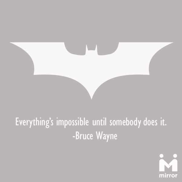 "Batman the legend!!!  I always felt it. ""Everything's impossible until somebody does it."" - Bruce Wayne"
