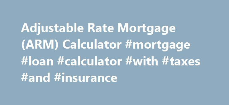 Adjustable Rate Mortgage (ARM) Calculator #mortgage #loan #calculator #with #taxes #and #insurance http://mortgage.remmont.com/adjustable-rate-mortgage-arm-calculator-mortgage-loan-calculator-with-taxes-and-insurance/  #arm mortgage rates # ARM Loan Calculator Use this ARM mortgage calculator to get an estimate. An adjustable-rate mortgage (ARM) is a good short term mortgage option that offers a lower initial interest rate and monthly payment. After your introductory rate term expires, your…