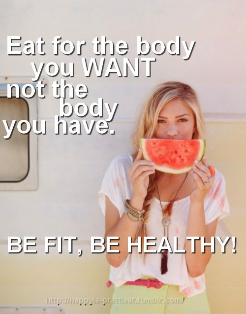 Be fit. Eat healthy. Eat for the body you want, not the