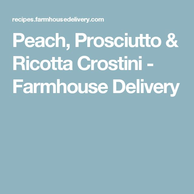 Peach, Prosciutto & Ricotta Crostini - Farmhouse Delivery