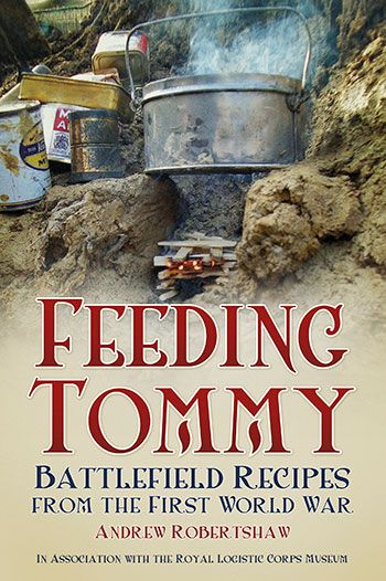 """""""Feeding Tommy: Battlefield Recipes from the First World War"""" by Andrew Robertshaw in association with The Royal Logistic Corps Museum"""