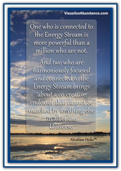 One who is connected to the Energy Stream is more powerful than a million who are not. And two who are harmoniously focused and connected to the Energy Stream brings about a co-creative endeavor that cannot be matched by anything else in all of the Universe. Abraham-Hicks Quotes (AHQ2422) #energy