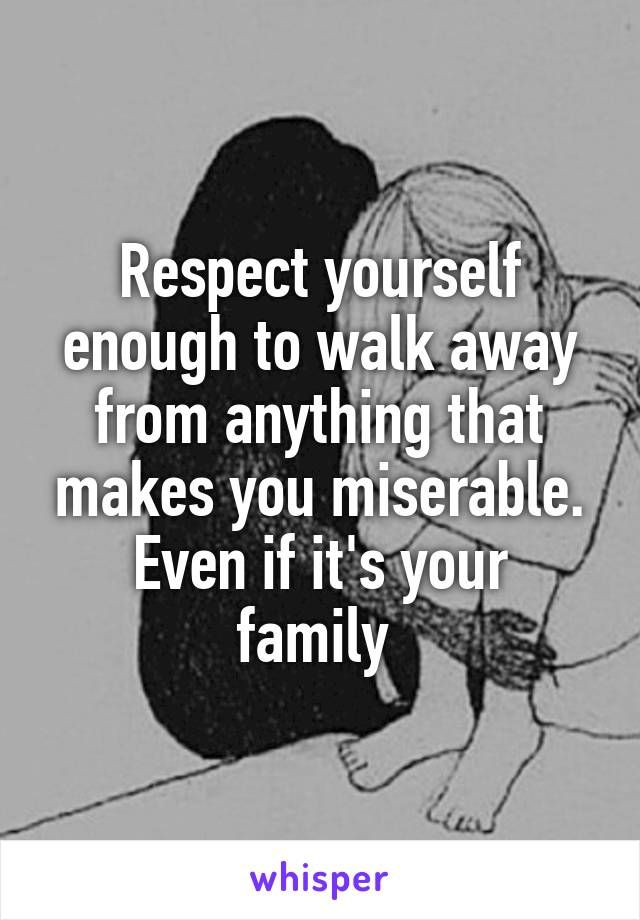 Respect yourself enough to walk away from anything that makes you miserable. Even if it's your family