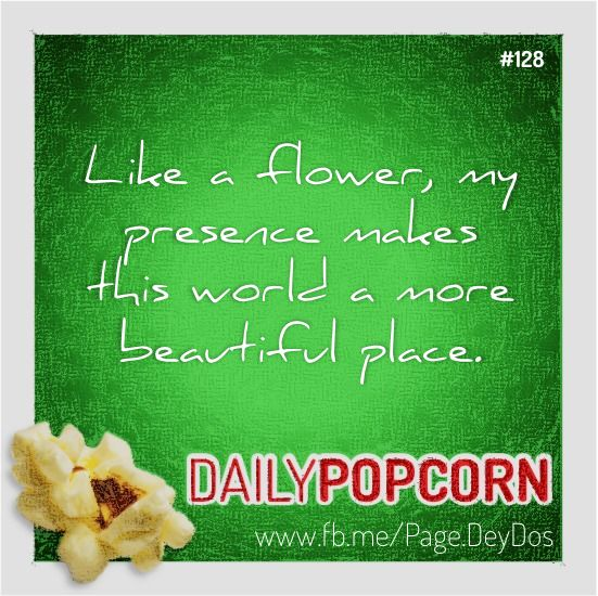 """MAY08: """"Like a flower, my presence makes this world a more beautiful place."""" #DailyPopcorn #DeyDos  Your inbox wants Daily Popcorn.  Get them here: http://eepurl.com/KrXdj"""