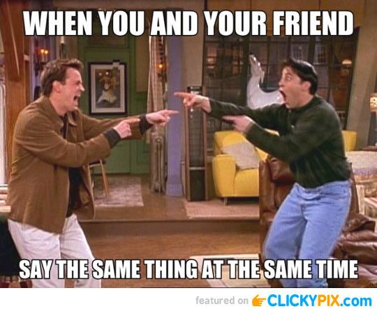 """When you and your friend say the same thing at the same time."""