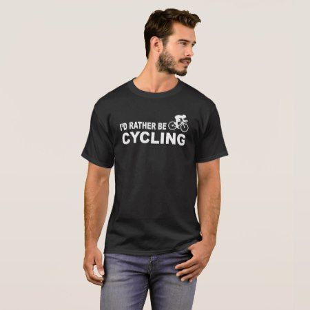 I'd rather be Cycling T-Shirt - click to get yours right now!