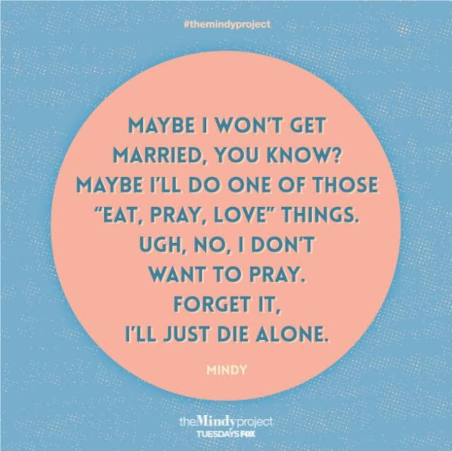 """""""Maybe I won't get married, you know? Maybe I'll do one of those 'Eat, Pray, Love' things. Ugh, no, I don't want to pray. Forget it, I'll just die alone."""" Lol well Expect I Do/Will Pray!"""