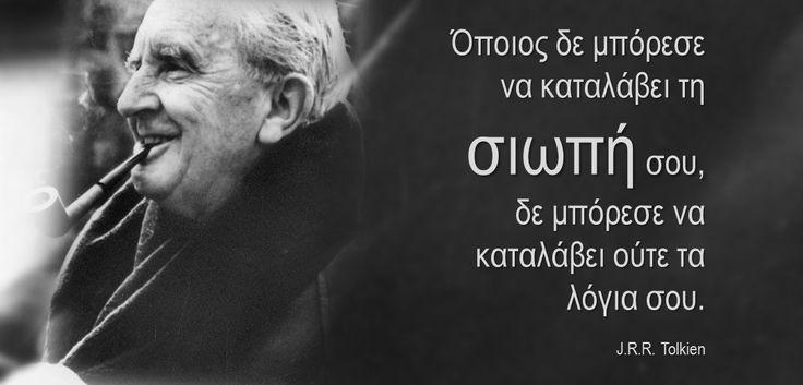Όποιος δε μπόρεσε να καταλάβει τη σιωπή σου, δε μπόρεσε να καταλάβει ούτε τα λόγια σου. J.R.R. Tolkien