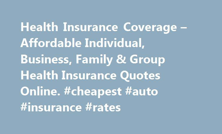 Health Insurance Coverage – Affordable Individual, Business, Family & Group Health Insurance Quotes Online. #cheapest #auto #insurance #rates http://insurance.remmont.com/health-insurance-coverage-affordable-individual-business-family-group-health-insurance-quotes-online-cheapest-auto-insurance-rates/  #affordable health insurance # Learn about specific health insurance information in your state. Health Insurance Articles 2012-12-05 With the recent implementation of the Patient Protection…