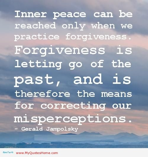 Inner Peace Can Be Reached Only When We Practice Forgiveness. Forgiveness  Is Letting Go Of The Past, And Is Therefore The Means For Correcting Our ...