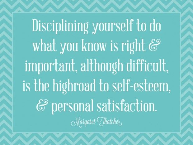 """Disciplining yourself to do what you know is right and important, although difficult, is the highroad to self-esteem and personal satisfaction."" - Margaret Thatcher"