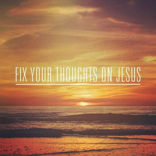 Hebrews 3:1 - Fix your thoughts on Jesus every single day.