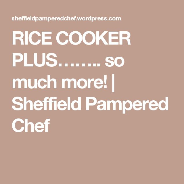 RICE COOKER PLUS…….. so much more! | Sheffield Pampered Chef