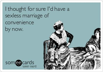 I thought for sure I'd have a sexless marriage of convenience by now.