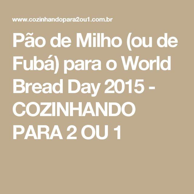 Pão de Milho (ou de Fubá) para o World Bread Day 2015 - COZINHANDO PARA 2 OU 1