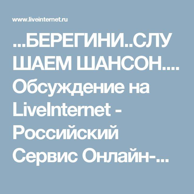 ...БЕРЕГИНИ..СЛУШАЕМ ШАНСОН.... Обсуждение на LiveInternet - Российский Сервис Онлайн-Дневников