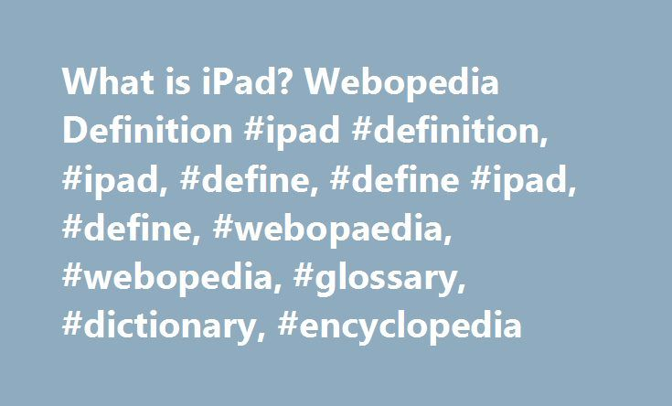 What is iPad? Webopedia Definition #ipad #definition, #ipad, #define, #define #ipad, #define, #webopaedia, #webopedia, #glossary, #dictionary, #encyclopedia http://health.nef2.com/what-is-ipad-webopedia-definition-ipad-definition-ipad-define-define-ipad-define-webopaedia-webopedia-glossary-dictionary-encyclopedia/  # Related Terms A new handheld tablet computing device from Apple Inc. that first launched in January 2010. The iPad is designed for consumers who want a mobile device that is…