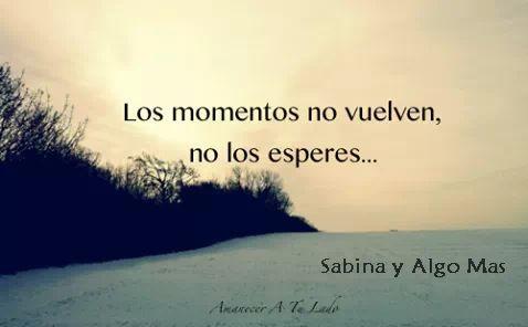 Los momentos no vuelven, no los esperes... #frases
